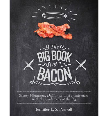 The Big Book of Bacon : Savory Flirtations, Dalliances, and Indulgences with the Underbelly of the Pig
