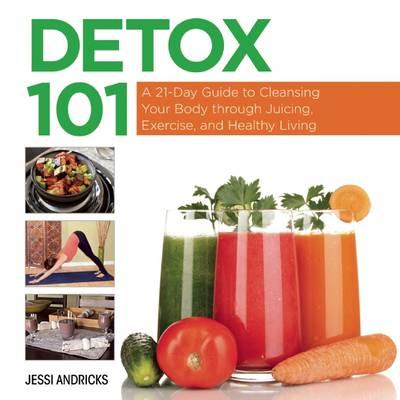 Detox 101 : A 21-Day Guide to Cleansing Your Body Through Juicing, Exercise, and Healthy Living