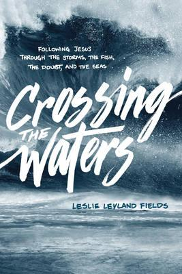 Crossing the Waters : Following Jesus Through the Storms, the Fish, the Doubt, and the Seas