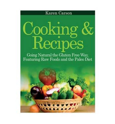 Cooking and Recipes : Going Natural the Gluten Free Way Featuring Raw Foods and the Paleo Diet