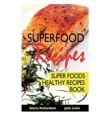 Superfood Recipes : Super Foods Healthy Recipes Book