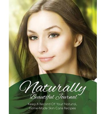 Naturally Beautiful Journal (Keep a Record of Your Natural, Home-Made Skin Care Recipes)