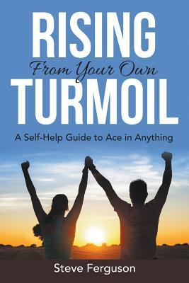 Rising from Your Own Turmoil : A Self-Help Guide to Ace in Anything