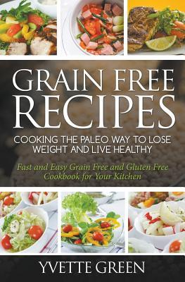 Grain Free Recipes : Cooking the Paleo Way to Lose Weight and Live Healthy: Fast and Easy Grain Free and Gluten Free Cookbook for Your Kitchen