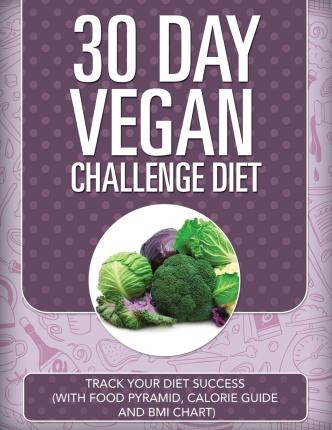 30 Day Vegan Challenge Diet : Track Your Diet Success (with Food Pyramid, Calorie Guide and BMI Chart)