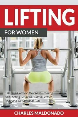 Lifting for Women : Essential Exercise, Workout, Training and Dieting Guide to Build a Perfect Body and Get an Ideal Butt
