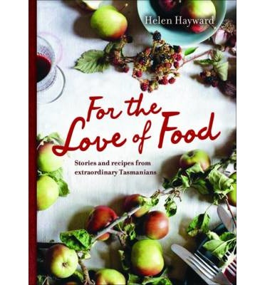 For the Love of Food : Stories and Recipes from Extraordinary Tasmanians