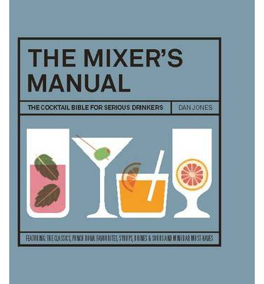The Mixer's Manual : The Cocktail Bible for Serious Drinkers