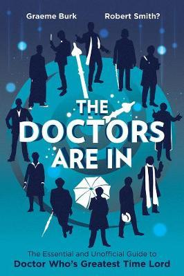 The Doctors are in : The Essential and Unofficial Guide to Doctor Who's Greatest Time Lord
