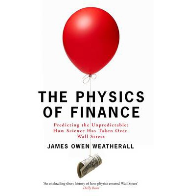 The Physics of Finance : Predicting the Unpredictable: How Science Has Taken Over Wall Street