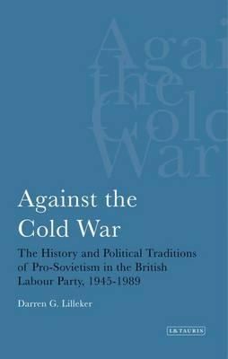 Against the Cold War : The History and Political Traditions of Pro-Sovietism in the British Labour Party, 1945-1989
