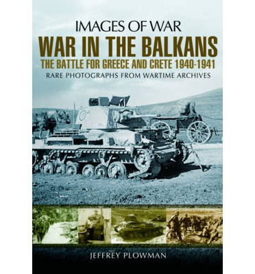 War in the Balkans : The Battle for Greece and Crete 1940-1941
