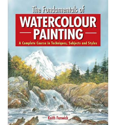 The Fundamentals of Watercolour Painting : A Complete Course in Techniques, Subjects and Styles