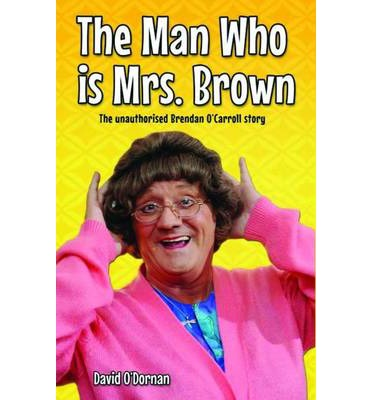 The Man Who is Mrs.Brown: The Unauthorised Brendan O'Carroll Story
