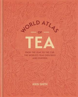 World Atlas of Tea : From the Leaf to the Cup, the World's Teas Explored and Enjoy