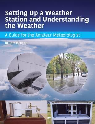 Setting Up a Weather Station and Understanding the Weather : A Guide for the Amateur Meteorologist