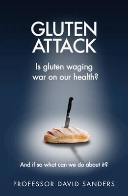Gluten Attack : Is Gluten Waging War on Out Health? and If So What Can We Do About it?