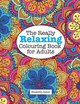 The Really Relaxing Colouring Book For Adults Elizabeth James 9781785950902