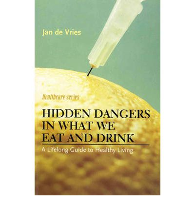 Hidden Dangers in What We Eat and Drink : A Lifelong Guide to Healthy Living