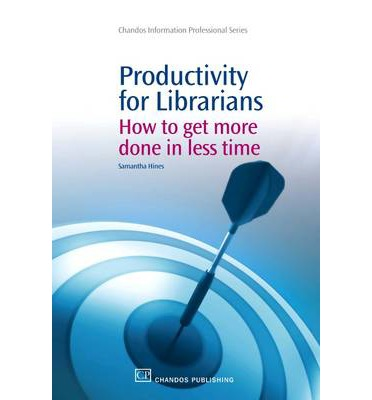 Productivity for Librarians : How to Get More Done in Less Time