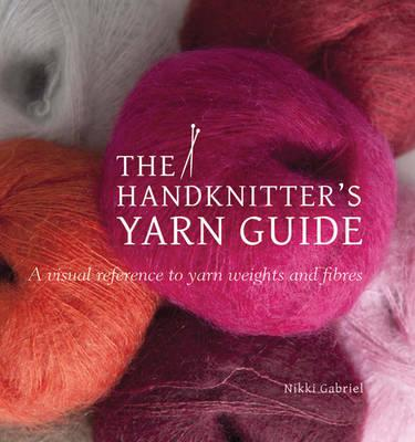 The Handknitter's Yarn Guide : a Visual Reference to Yarn Weights and Fibres