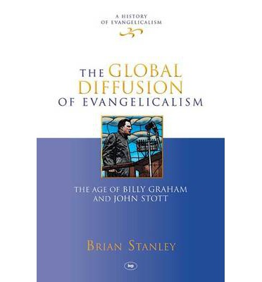 The Global Diffusion of Evangelicalism : The Age of Billy Graham and John Stott