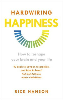 Hardwiring Happiness: How to Reshape Your Brain and Your Life