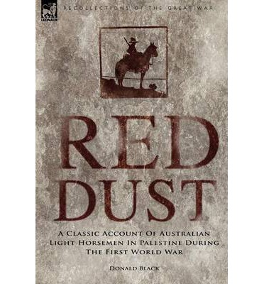 Red Dust : A Classic Account of Australian Light Horsemen in Palestine During the First World War