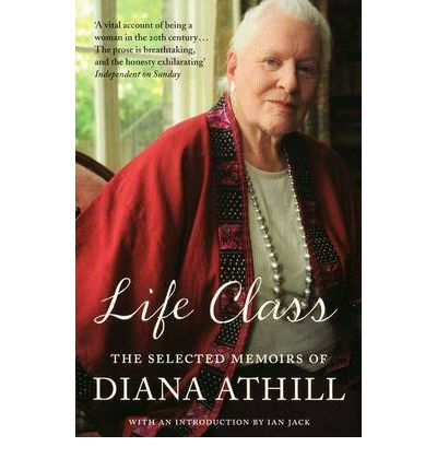 Life Class : The Selected Memoirs of Diana Athill