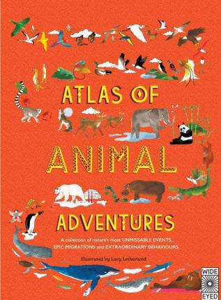 Atlas of Animal Adventures : A Collection of Nature's Most Unmissable Events, Epic Migrations and Extraordinary Behaviours