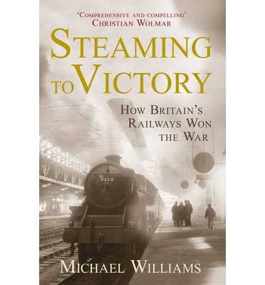 Steaming to Victory : How Britain's Railways Won the War