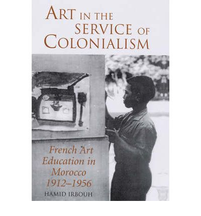Art in the Service of Colonialism : French Art Education in Morocco, 1912-1956