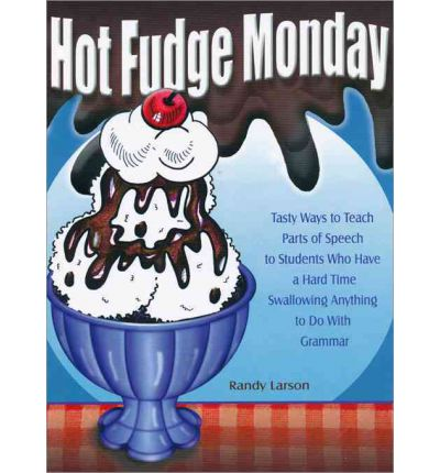 Hot Fudge Monday : Tasty Ways to Teach Parts of Speech to Students Who Have a Hard Time Swallowing Anything to Do with Grammar