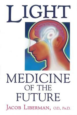 Light : Medicine of the Future - How We Can Use it to Heal Ourselves Now