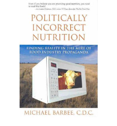 Politically Incorrect Nutrition : Finding Reality in the Mire of Food Industry Propaganda