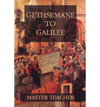 Gethsemane to Galilee : Bible Talks of the New Testament by Master Teacher