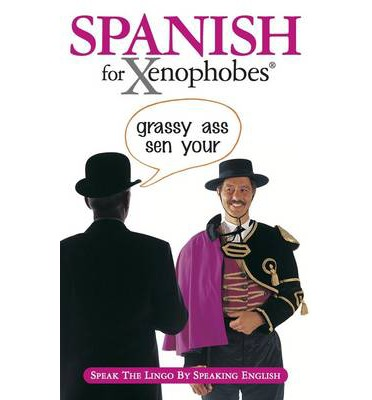 Spanish for Xenophobes: Speak the Lingo by Speaking English