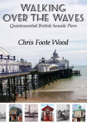 Walking Over the Waves : Quintessential British Seaside Piers
