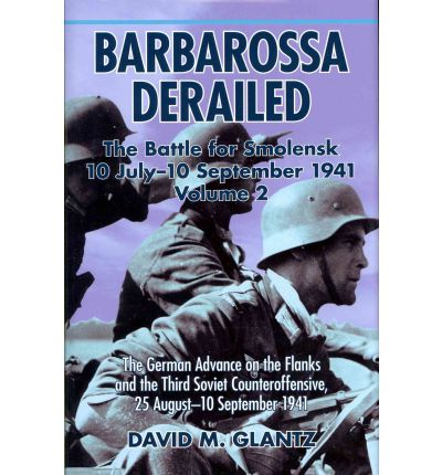 Barbarossa Derailed: The Battle for Smolensk 10 July-10 September 1941: v. 2
