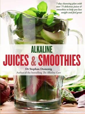 Alkaline Juices and Smoothies : Over 75 Rebalancing Juices & a 7-Day Cleanse to Boost Your Energy and Restore Your Glow