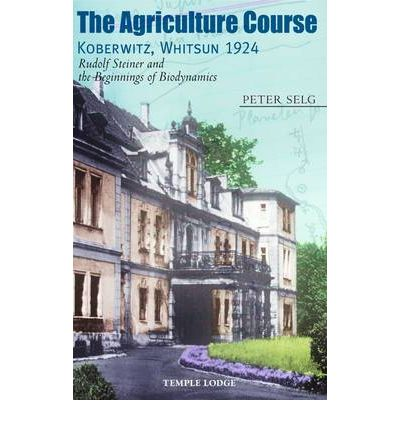 The Agriculture Course, Koberwitz, Whitsun 1924: Rudolf Steiner and the Beginnings of Biodynamics