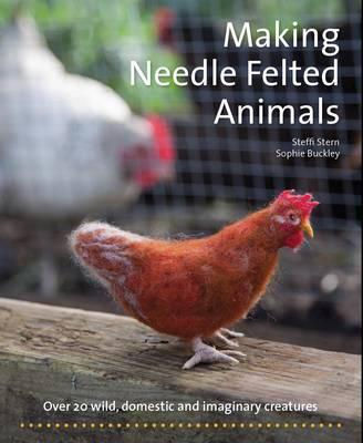 Making Needle-Felted Animals : Over 20 Wild, Domestic and Imaginary Creatures