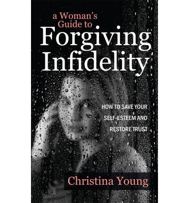 A Woman's Guide to Forgiving Infidelity : How to Save Your Self-Esteem and Restore Trust