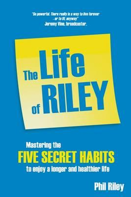 The Life of Riley : Mastering the Five Secret Habits to Enjoy a Longer and Healthier Life