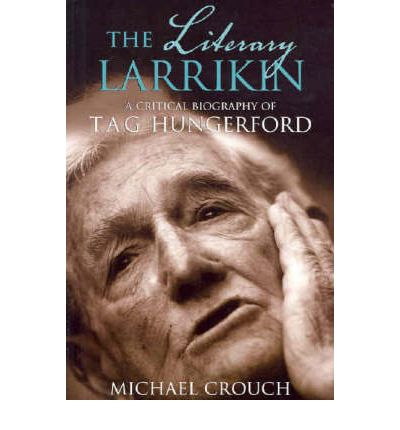 The Literary Larrikin : A Critical Biography of T.A.G. Hungerford