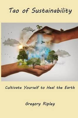 Tao of Sustainability : Cultivate Yourself to Heal the Earth