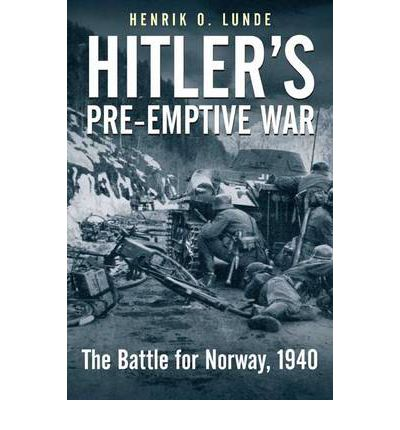 Hitler's Preemptive War : The Battle for Norway, 1940: History's First Special Operations Campaign