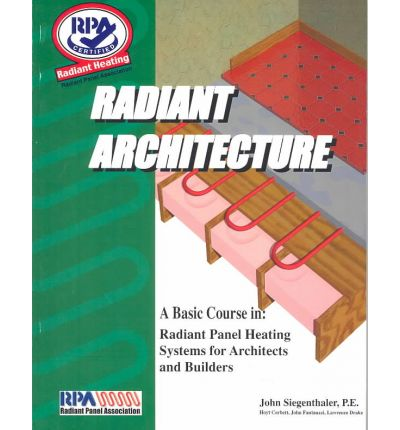 Radiant Architecture : A Basic Course in Radiant Panel Heating Systems for Architects and Builders