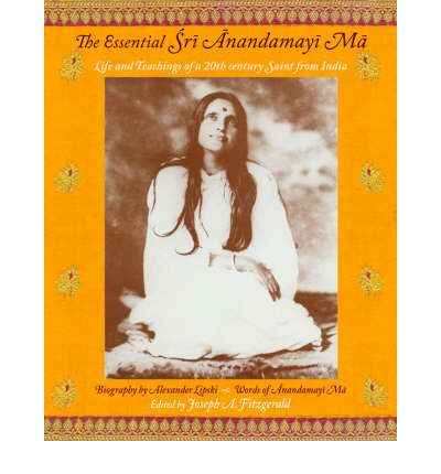 The Essential Sri Anandamayima : Life and Teachings of a 20th Century Saint from India