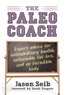 The Paleo Coach : Expert Advice for Extraordinary Health, Sustainable Fat Loss, and an Incredible Body
